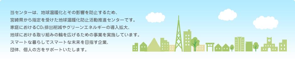 当センターは、地球温暖化とその影響を防止するため、宮崎県から指定を受けた地球温暖化防止活動推進センターです。家庭におけるC02排出削減やグリーンエネルギーの導入拡大、地球における取り組みの輪を広げるための事業を実施しています。スマートな暮らしでスマートな未来を目指す企業、団体、個人の方をサポートいたします。